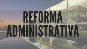 Reforma Administrativa chegará fatiada ao Congresso. Por quê ?