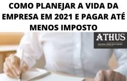 COMO PLANEJAR A VIDA DA EMPRESA EM 2021 E PAGAR ATÉ MENOS IMPOSTO